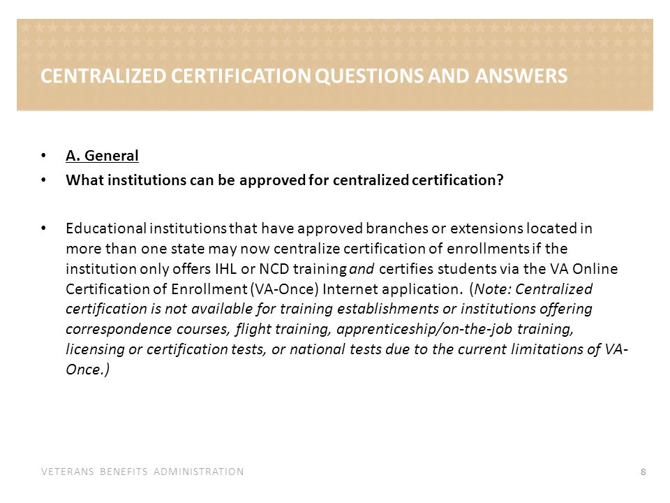 VETERANS BENEFITS ADMINISTRATION CENTRALIZED CERTIFICATION QUESTIONS AND ANSWERS A. General What institutions can be approved for centralized certific
