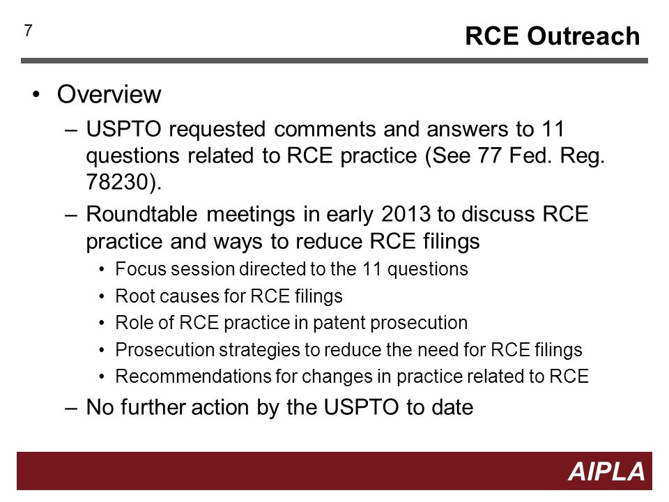 7 7 AIPLA RCE Outreach Overview –USPTO requested comments and answers to 11 questions related to RCE practice (See 77 Fed. Reg. 78230). –Roundtable me