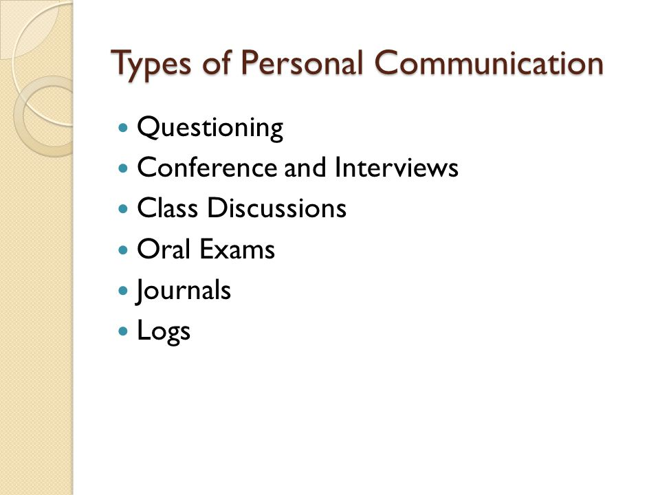 Types of Personal Communication Questioning Conference and Interviews Class Discussions Oral Exams Journals Logs