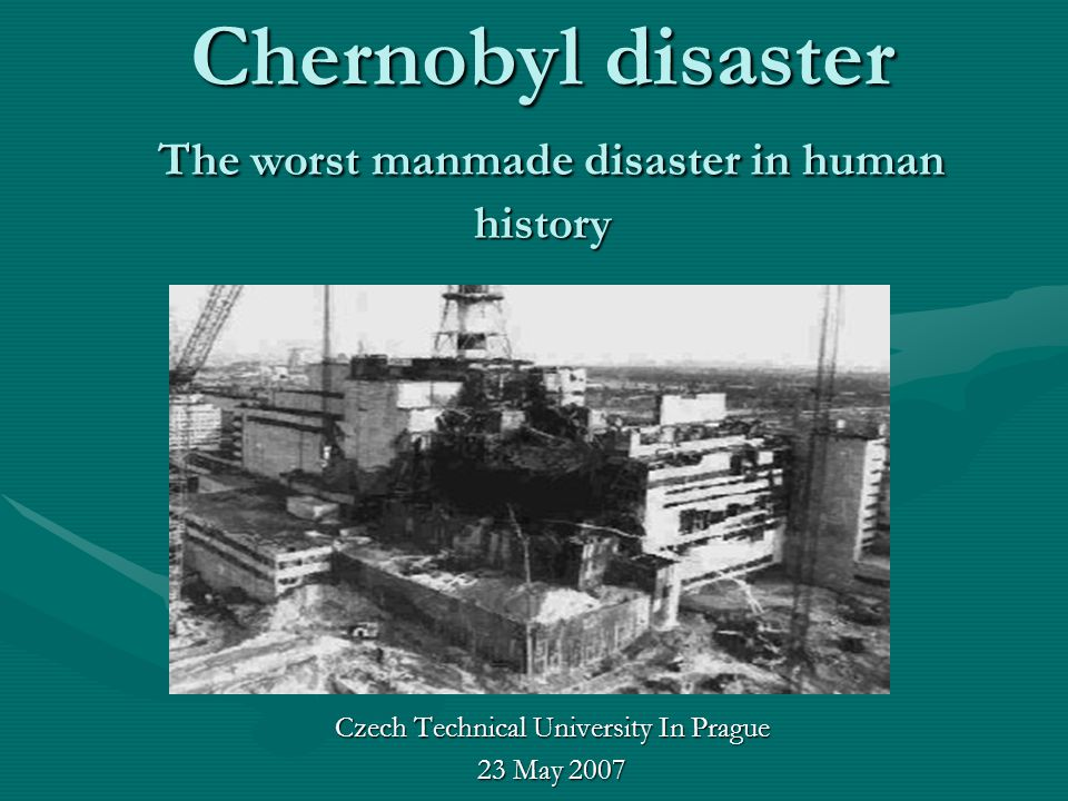 Chernobyl disaster The worst manmade disaster in human history Czech Technical University In Prague 23 May 2007