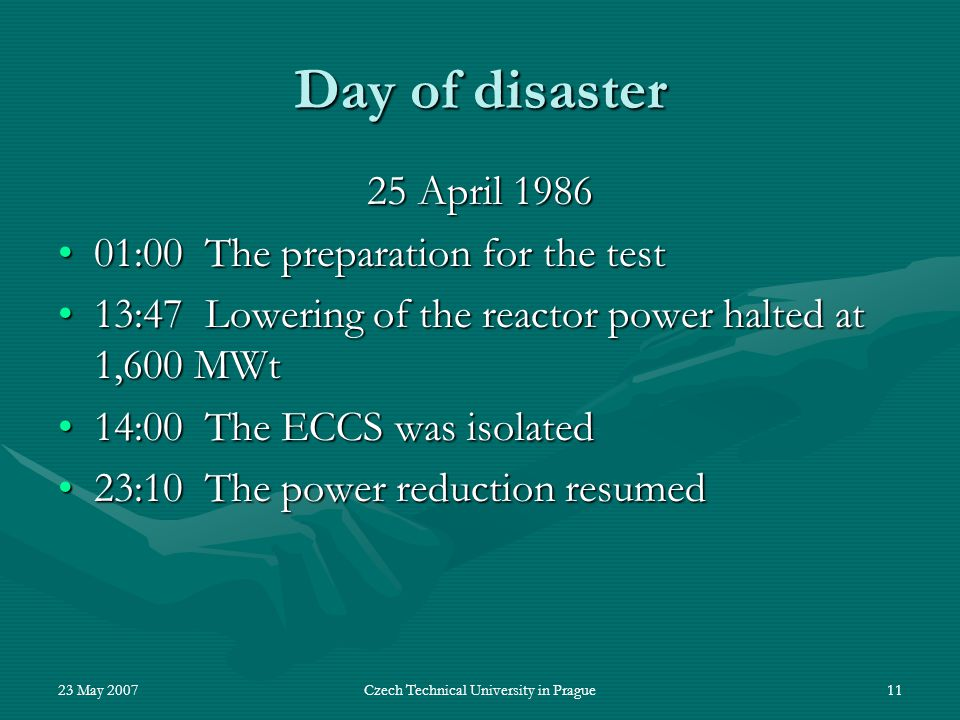 23 May 2007Czech Technical University in Prague11 Day of disaster 25 April 1986 01:00 The preparation for the test01:00 The preparation for the test 13:47 Lowering of the reactor power halted at 1,600 MWt13:47 Lowering of the reactor power halted at 1,600 MWt 14:00 The ECCS was isolated14:00 The ECCS was isolated 23:10 The power reduction resumed23:10 The power reduction resumed