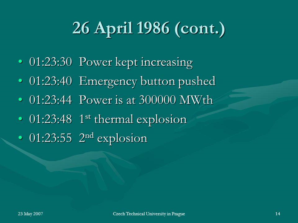 23 May 2007Czech Technical University in Prague14 26 April 1986 (cont.) 01:23:30 Power kept increasing01:23:30 Power kept increasing 01:23:40 Emergenc