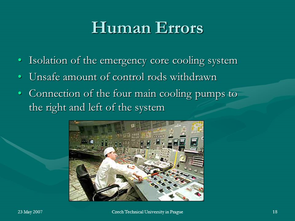 23 May 2007Czech Technical University in Prague18 Human Errors Isolation of the emergency core cooling systemIsolation of the emergency core cooling system Unsafe amount of control rods withdrawnUnsafe amount of control rods withdrawn Connection of the four main cooling pumps to the right and left of the systemConnection of the four main cooling pumps to the right and left of the system