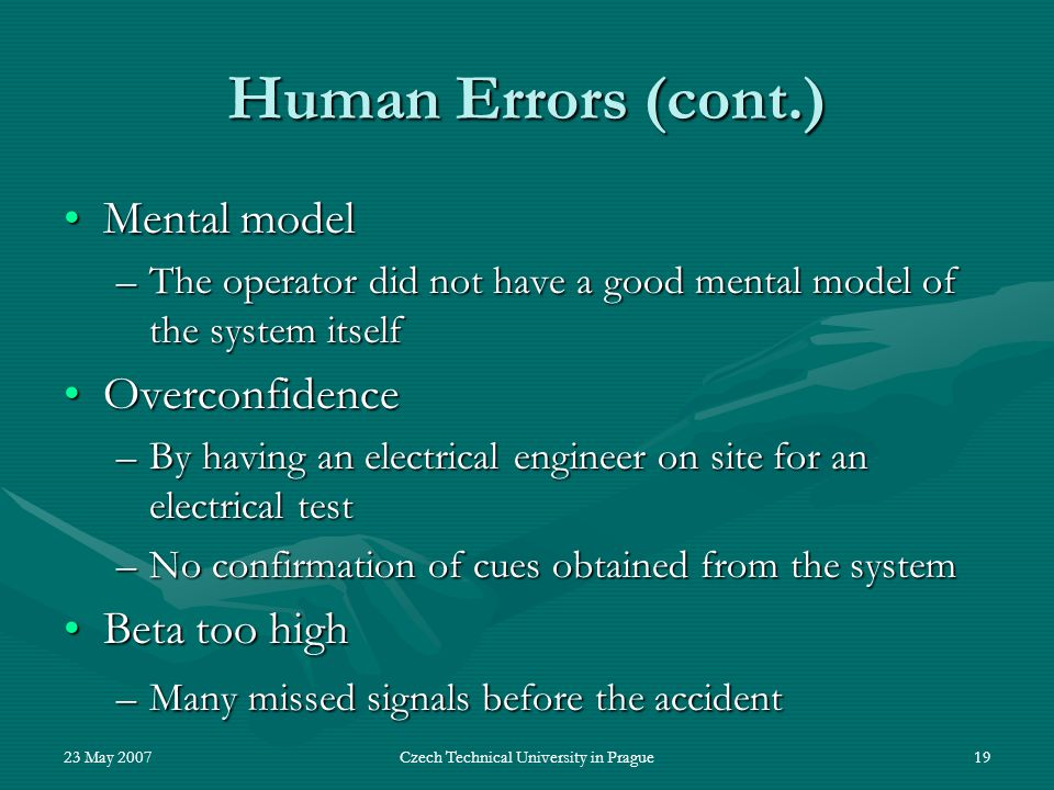23 May 2007Czech Technical University in Prague19 Human Errors (cont.) Mental modelMental model –The operator did not have a good mental model of the