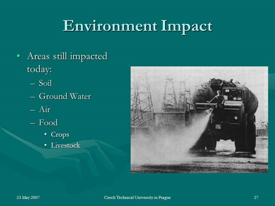 23 May 2007Czech Technical University in Prague27 Environment Impact Areas still impacted today:Areas still impacted today: –Soil –Ground Water –Air –