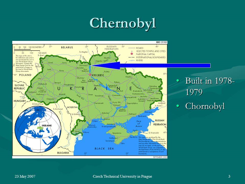 23 May 2007Czech Technical University in Prague3 Chernobyl Built in 1978- 1979Built in 1978- 1979 ChornobylChornobyl