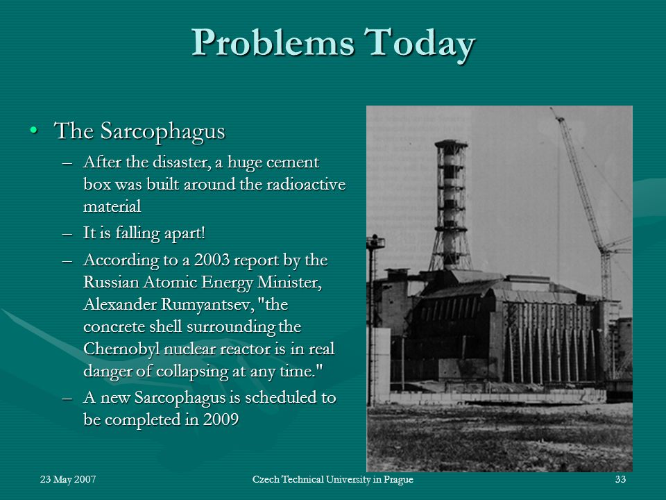23 May 2007Czech Technical University in Prague33 Problems Today The SarcophagusThe Sarcophagus –After the disaster, a huge cement box was built around the radioactive material –It is falling apart.