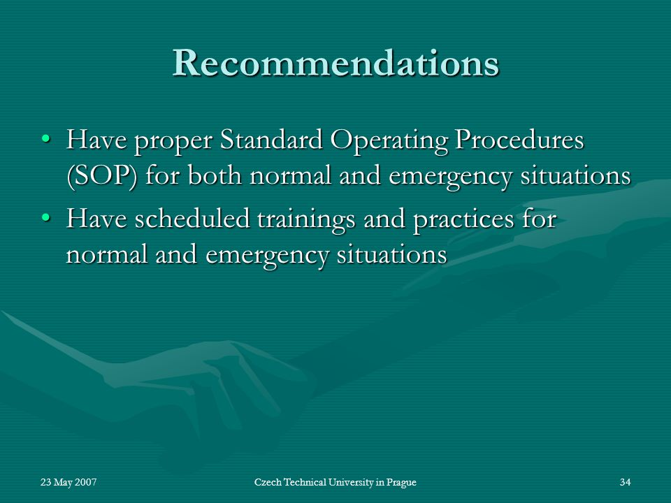 23 May 2007Czech Technical University in Prague34 Recommendations Have proper Standard Operating Procedures (SOP) for both normal and emergency situat