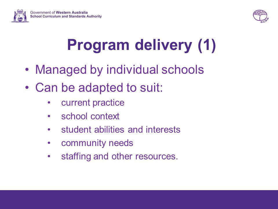 Program delivery (1) Managed by individual schools Can be adapted to suit: current practice school context student abilities and interests community needs staffing and other resources.