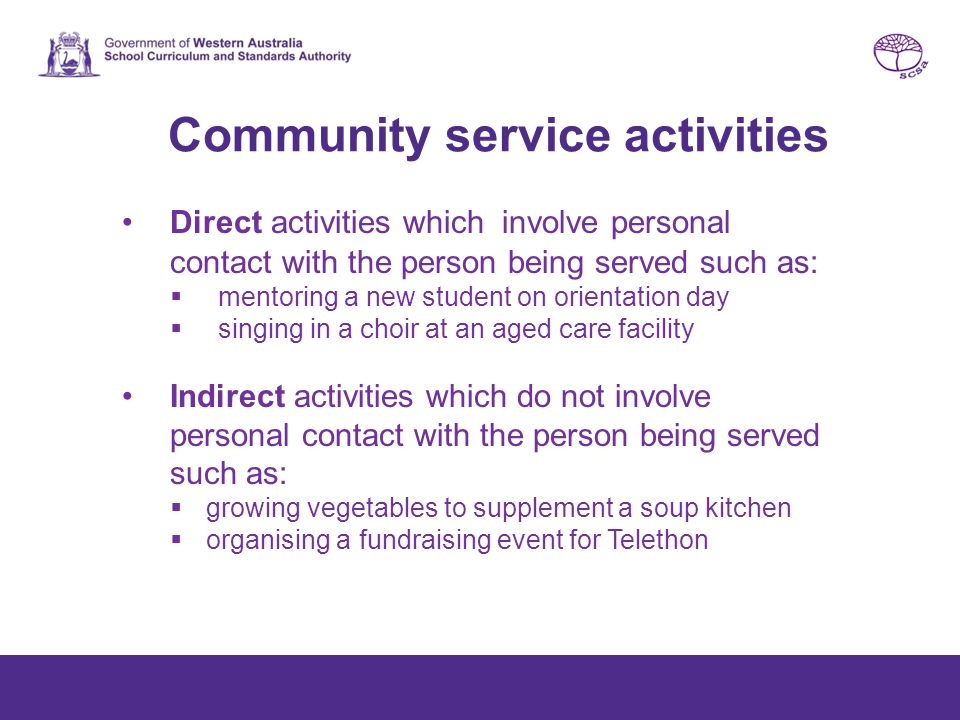 Community service activities Direct activities which involve personal contact with the person being served such as:  mentoring a new student on orientation day  singing in a choir at an aged care facility Indirect activities which do not involve personal contact with the person being served such as:  growing vegetables to supplement a soup kitchen  organising a fundraising event for Telethon