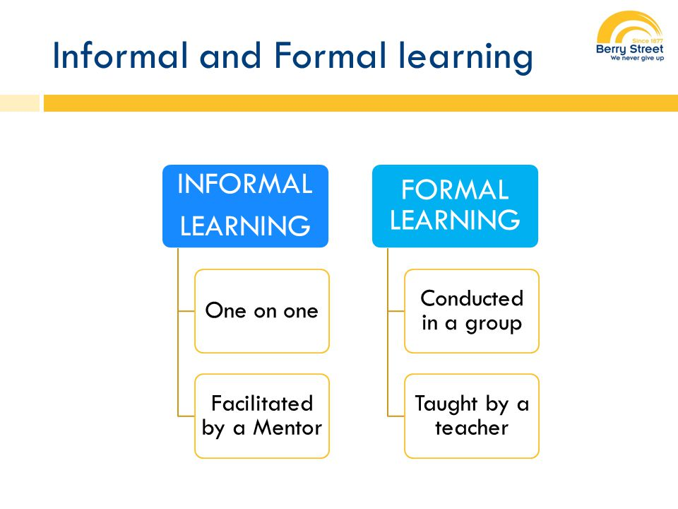 Informal and Formal learning INFORMAL LEARNING One on one Facilitated by a Mentor FORMAL LEARNING Conducted in a group Taught by a teacher