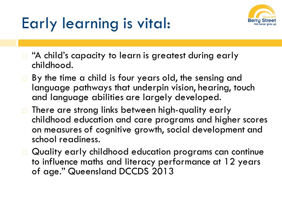 Early learning is vital:  A child's capacity to learn is greatest during early childhood.