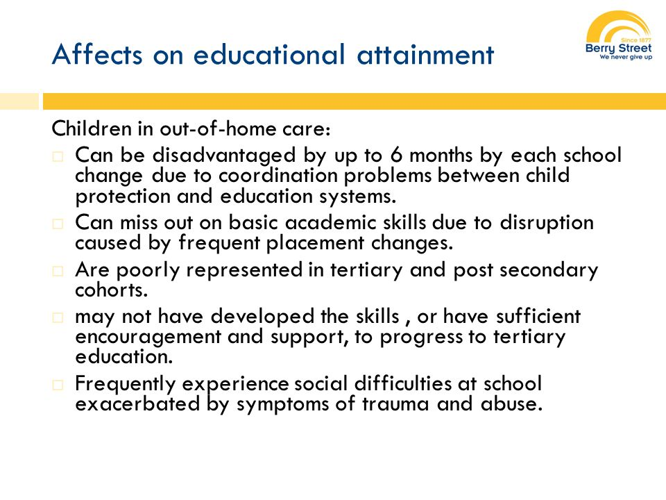 Affects on educational attainment Children in out-of-home care:  Can be disadvantaged by up to 6 months by each school change due to coordination problems between child protection and education systems.