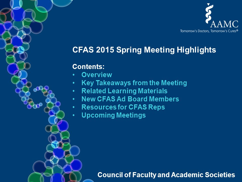 Council of Faculty and Academic Societies CFAS 2015 Spring Meeting Highlights Contents: Overview Key Takeaways from the Meeting Related Learning Materials New CFAS Ad Board Members Resources for CFAS Reps Upcoming Meetings