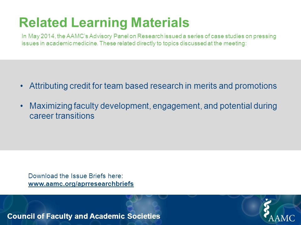 Council of Faculty and Academic Societies Related Learning Materials Download the Issue Briefs here: www.aamc.org/aprresearchbriefs Attributing credit for team based research in merits and promotions Maximizing faculty development, engagement, and potential during career transitions In May 2014, the AAMC's Advisory Panel on Research issued a series of case studies on pressing issues in academic medicine.