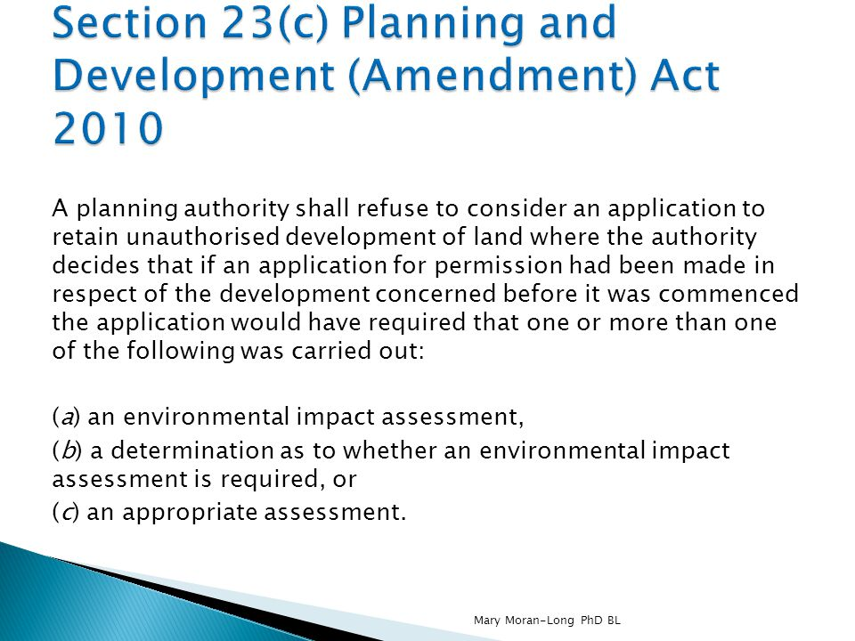 A planning authority shall refuse to consider an application to retain unauthorised development of land where the authority decides that if an application for permission had been made in respect of the development concerned before it was commenced the application would have required that one or more than one of the following was carried out: (a) an environmental impact assessment, (b) a determination as to whether an environmental impact assessment is required, or (c) an appropriate assessment.