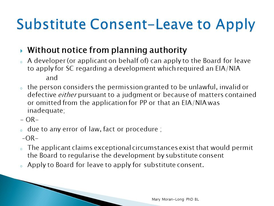  Without notice from planning authority o A developer (or applicant on behalf of) can apply to the Board for leave to apply for SC regarding a development which required an EIA/NIA and o the person considers the permission granted to be unlawful, invalid or defective either pursuant to a judgment or because of matters contained or omitted from the application for PP or that an EIA/NIA was inadequate; - OR- o due to any error of law, fact or procedure ; –OR- o The applicant claims exceptional circumstances exist that would permit the Board to regularise the development by substitute consent o Apply to Board for leave to apply for substitute consent.