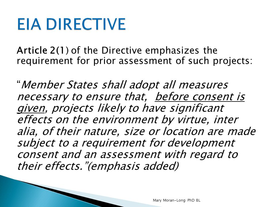 Article 2(1) of the Directive emphasizes the requirement for prior assessment of such projects: Member States shall adopt all measures necessary to ensure that, before consent is given, projects likely to have significant effects on the environment by virtue, inter alia, of their nature, size or location are made subject to a requirement for development consent and an assessment with regard to their effects. (emphasis added) Mary Moran-Long PhD BL