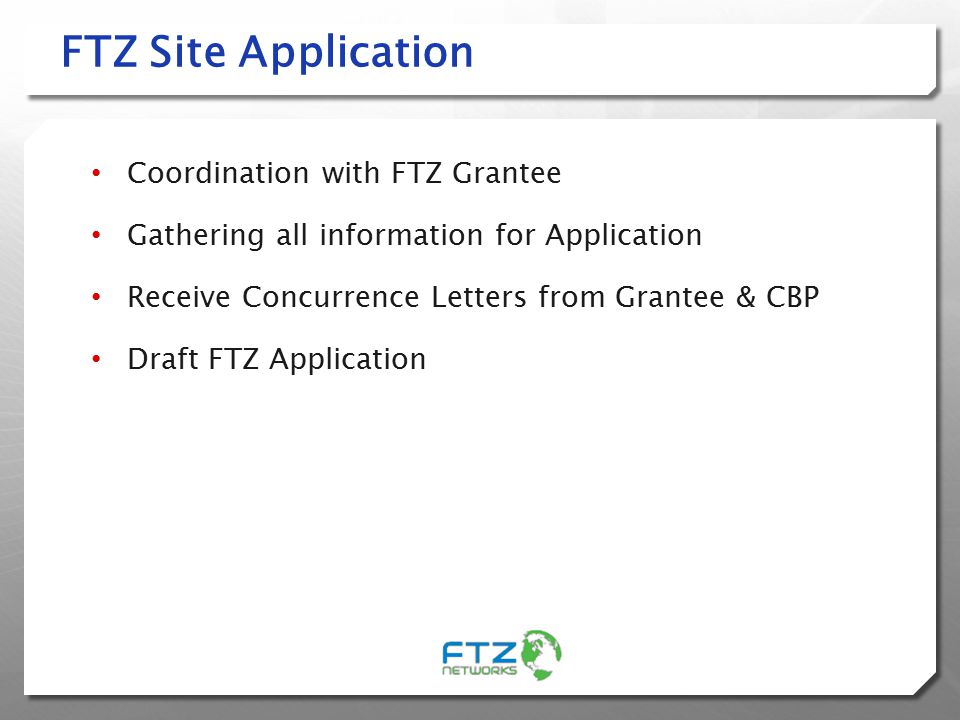 FTZ Site Application Coordination with FTZ Grantee Gathering all information for Application Receive Concurrence Letters from Grantee & CBP Draft FTZ