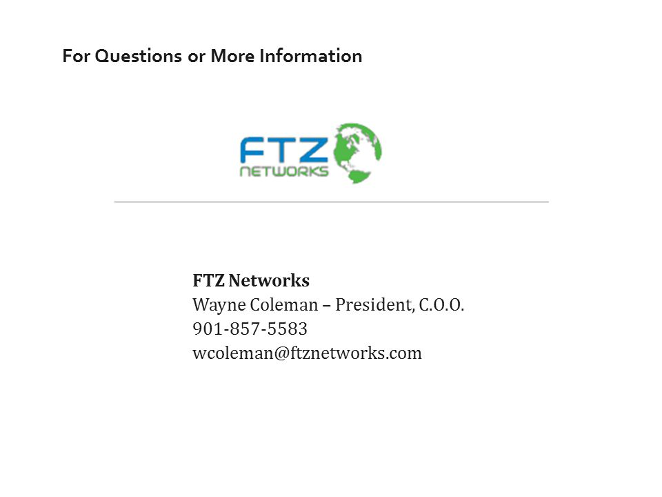 For Questions or More Information FTZ Networks Wayne Coleman – President, C.O.O. 901-857-5583 wcoleman@ftznetworks.com