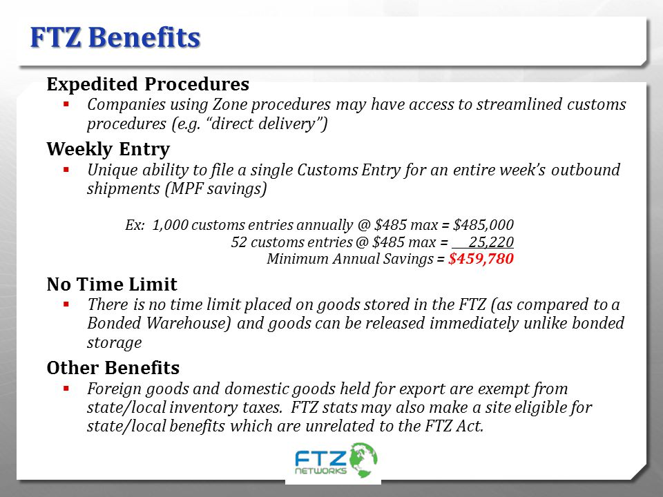 "FTZ Benefits Expedited Procedures  Companies using Zone procedures may have access to streamlined customs procedures (e.g. ""direct delivery"") Weekly"