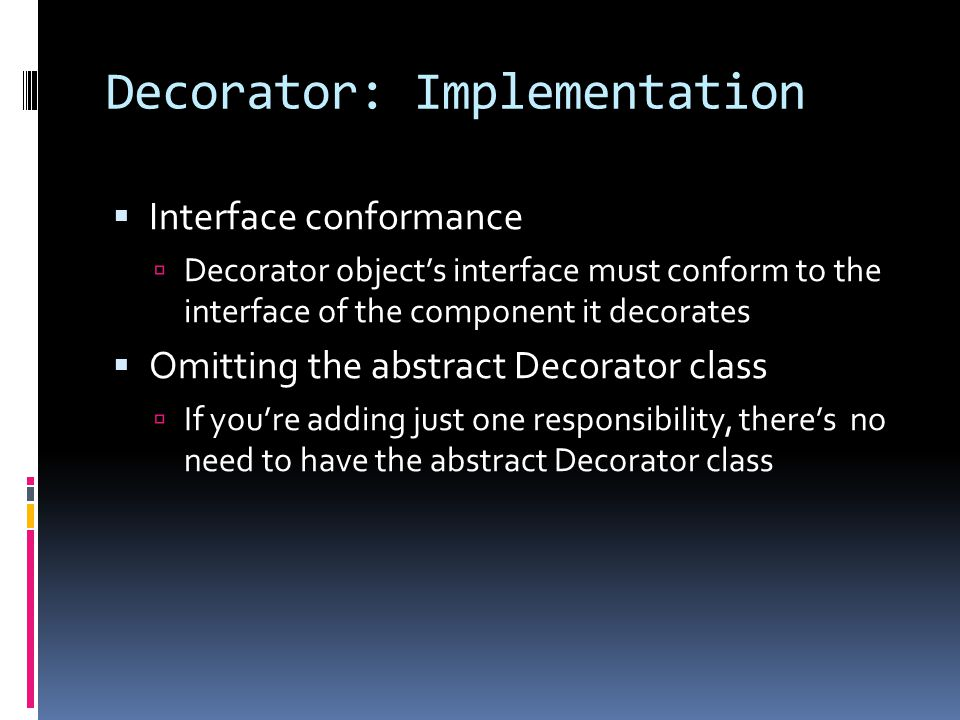 Decorator: Implementation  Interface conformance  Decorator object's interface must conform to the interface of the component it decorates  Omitting the abstract Decorator class  If you're adding just one responsibility, there's no need to have the abstract Decorator class