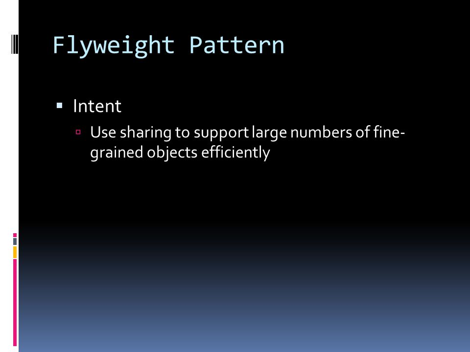 Flyweight Pattern  Intent  Use sharing to support large numbers of fine- grained objects efficiently