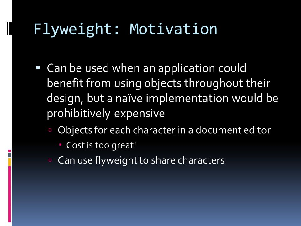 Flyweight: Motivation  Can be used when an application could benefit from using objects throughout their design, but a naïve implementation would be prohibitively expensive  Objects for each character in a document editor  Cost is too great.