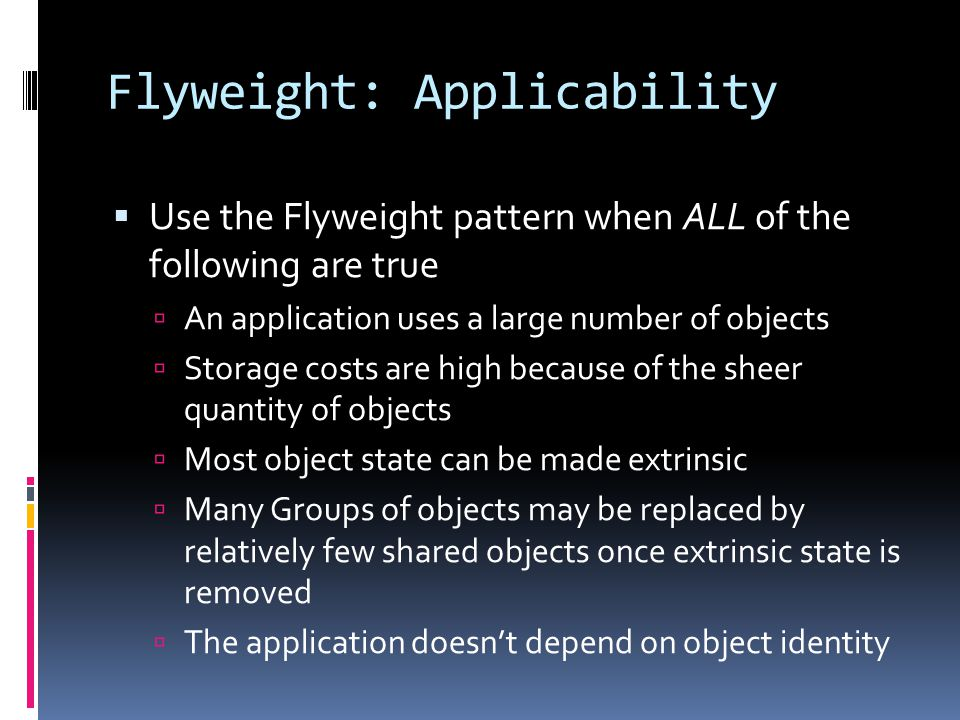 Flyweight: Applicability  Use the Flyweight pattern when ALL of the following are true  An application uses a large number of objects  Storage costs are high because of the sheer quantity of objects  Most object state can be made extrinsic  Many Groups of objects may be replaced by relatively few shared objects once extrinsic state is removed  The application doesn't depend on object identity