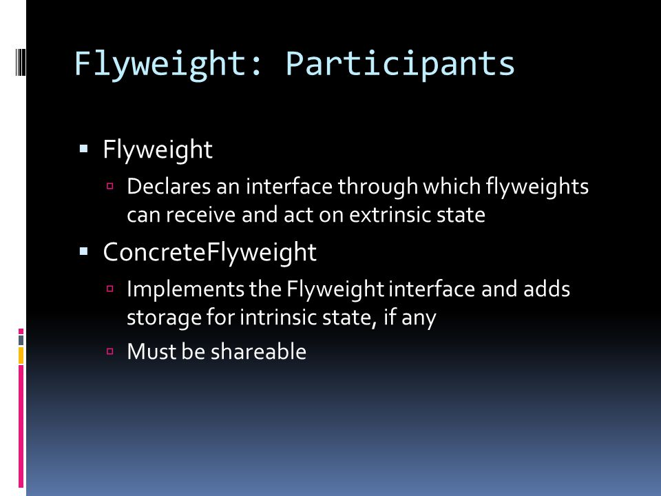 Flyweight: Participants  Flyweight  Declares an interface through which flyweights can receive and act on extrinsic state  ConcreteFlyweight  Implements the Flyweight interface and adds storage for intrinsic state, if any  Must be shareable