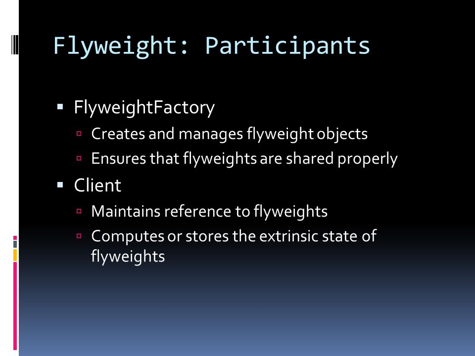 Flyweight: Participants  FlyweightFactory  Creates and manages flyweight objects  Ensures that flyweights are shared properly  Client  Maintains reference to flyweights  Computes or stores the extrinsic state of flyweights