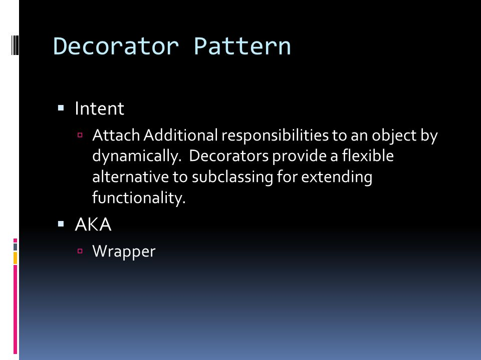 Decorator Pattern  Intent  Attach Additional responsibilities to an object by dynamically.