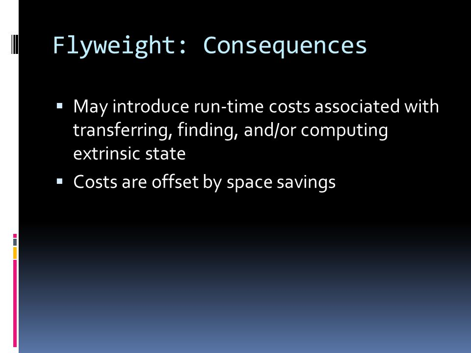Flyweight: Consequences  May introduce run-time costs associated with transferring, finding, and/or computing extrinsic state  Costs are offset by space savings