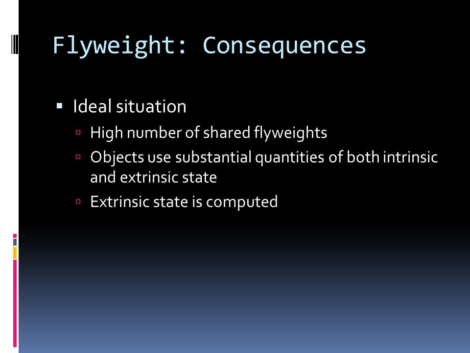 Flyweight: Consequences  Ideal situation  High number of shared flyweights  Objects use substantial quantities of both intrinsic and extrinsic state  Extrinsic state is computed