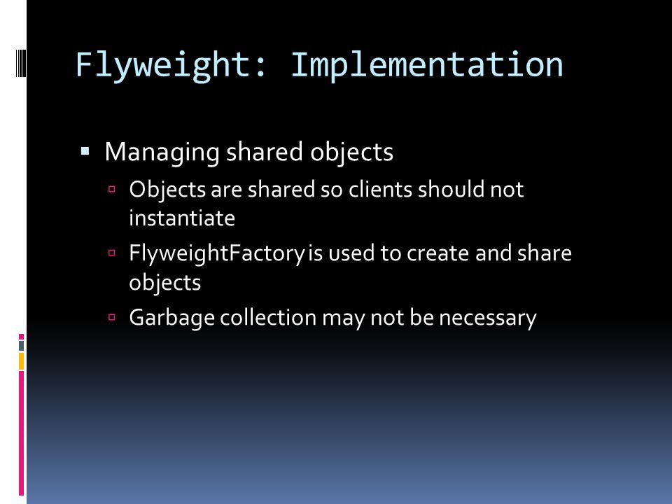 Flyweight: Implementation  Managing shared objects  Objects are shared so clients should not instantiate  FlyweightFactory is used to create and share objects  Garbage collection may not be necessary