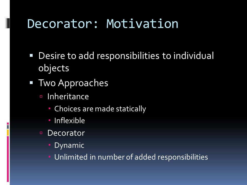 Decorator: Motivation  Desire to add responsibilities to individual objects  Two Approaches  Inheritance  Choices are made statically  Inflexible