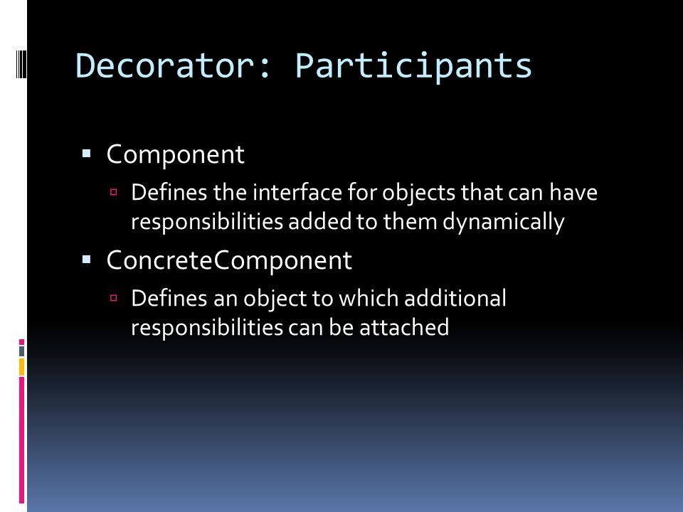 Decorator: Participants  Component  Defines the interface for objects that can have responsibilities added to them dynamically  ConcreteComponent  Defines an object to which additional responsibilities can be attached