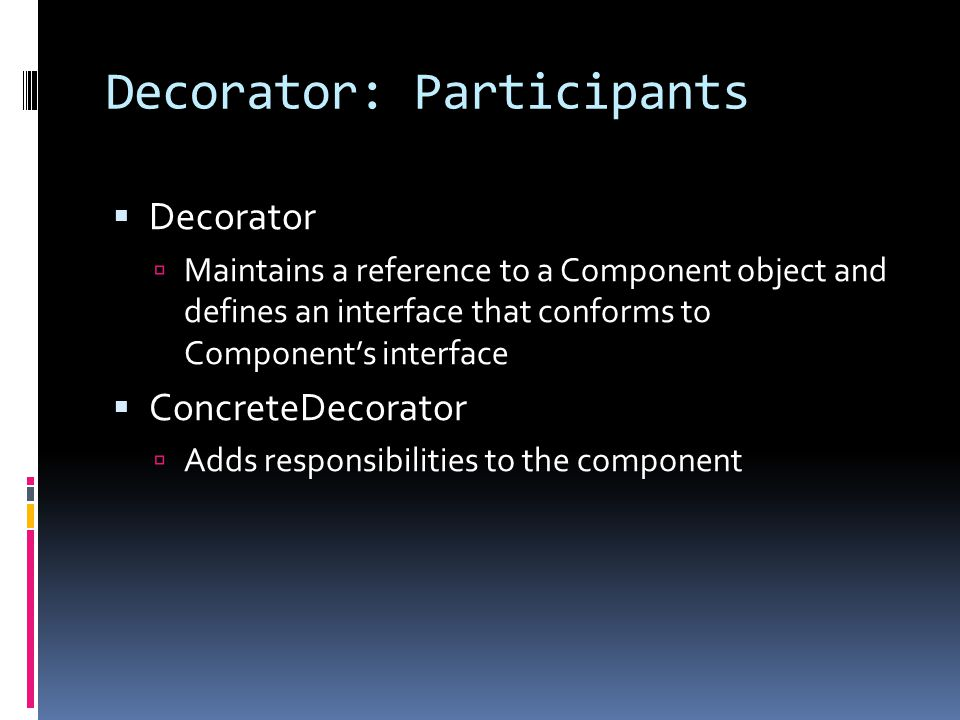 Decorator: Participants  Decorator  Maintains a reference to a Component object and defines an interface that conforms to Component's interface  Co