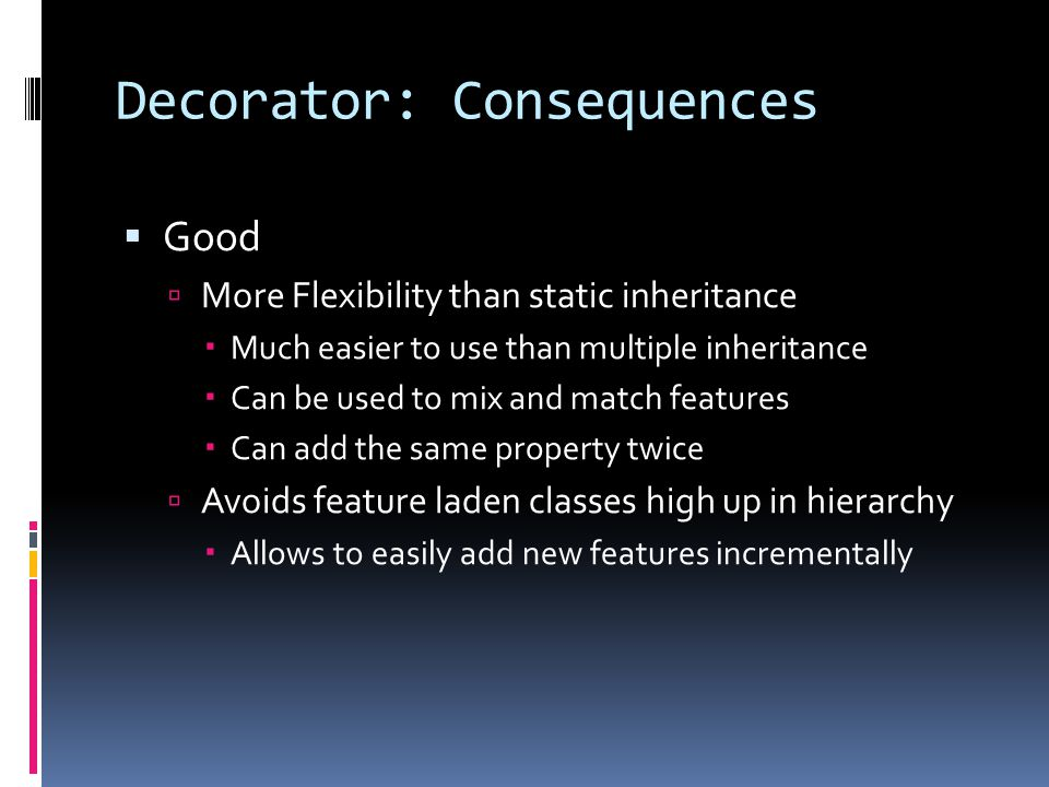 Decorator: Consequences  Good  More Flexibility than static inheritance  Much easier to use than multiple inheritance  Can be used to mix and match features  Can add the same property twice  Avoids feature laden classes high up in hierarchy  Allows to easily add new features incrementally