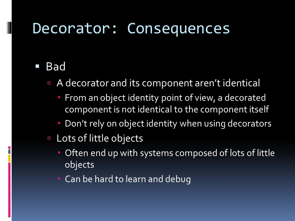 Decorator: Consequences  Bad  A decorator and its component aren't identical  From an object identity point of view, a decorated component is not identical to the component itself  Don't rely on object identity when using decorators  Lots of little objects  Often end up with systems composed of lots of little objects  Can be hard to learn and debug