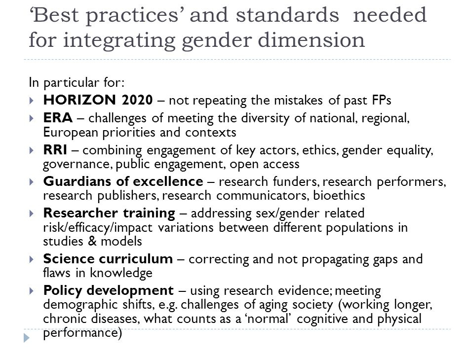'Best practices' and standards needed for integrating gender dimension In particular for:  HORIZON 2020 – not repeating the mistakes of past FPs  ERA – challenges of meeting the diversity of national, regional, European priorities and contexts  RRI – combining engagement of key actors, ethics, gender equality, governance, public engagement, open access  Guardians of excellence – research funders, research performers, research publishers, research communicators, bioethics  Researcher training – addressing sex/gender related risk/efficacy/impact variations between different populations in studies & models  Science curriculum – correcting and not propagating gaps and flaws in knowledge  Policy development – using research evidence; meeting demographic shifts, e.g.