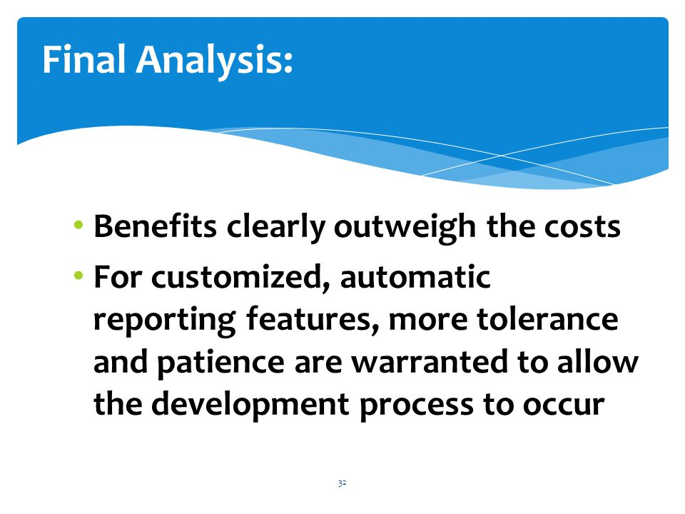 Benefits clearly outweigh the costs For customized, automatic reporting features, more tolerance and patience are warranted to allow the development process to occur 32 Final Analysis: