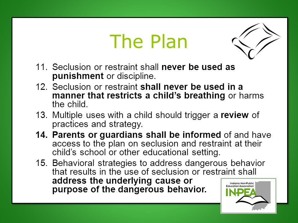 The Plan 11.Seclusion or restraint shall never be used as punishment or discipline. 12.Seclusion or restraint shall never be used in a manner that res