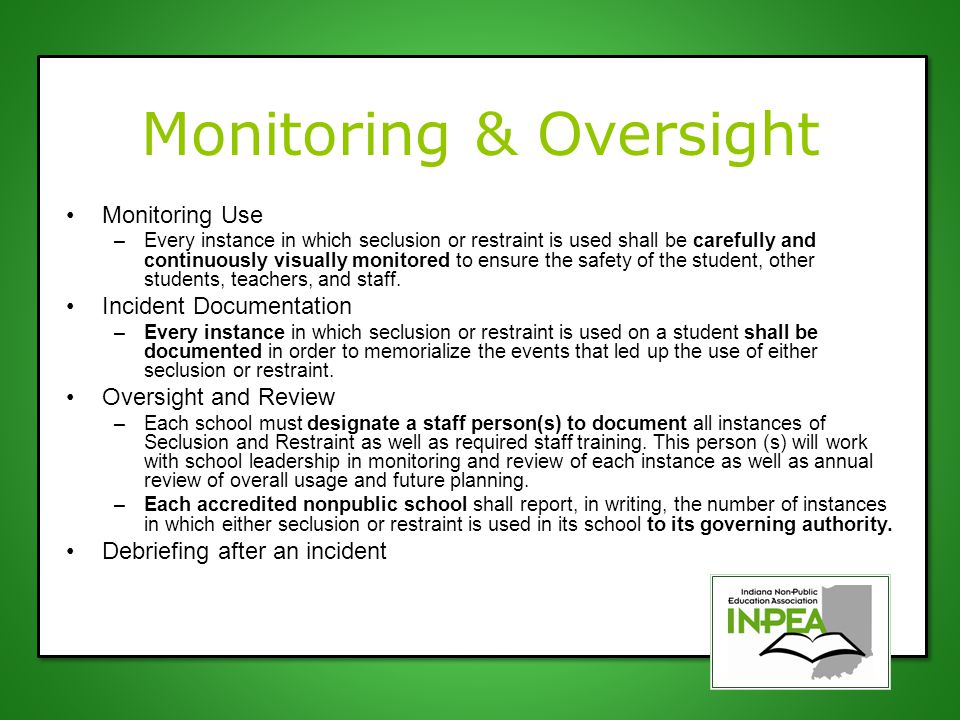 Monitoring & Oversight Monitoring Use –Every instance in which seclusion or restraint is used shall be carefully and continuously visually monitored t