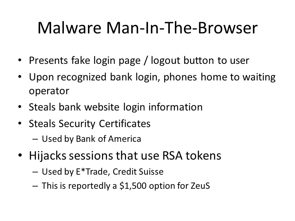 Malware Man-In-The-Browser Presents fake login page / logout button to user Upon recognized bank login, phones home to waiting operator Steals bank website login information Steals Security Certificates – Used by Bank of America Hijacks sessions that use RSA tokens – Used by E*Trade, Credit Suisse – This is reportedly a $1,500 option for ZeuS