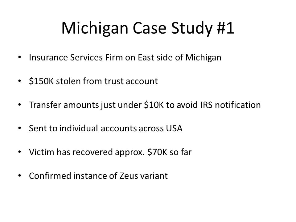 Michigan Case Study #1 Insurance Services Firm on East side of Michigan $150K stolen from trust account Transfer amounts just under $10K to avoid IRS notification Sent to individual accounts across USA Victim has recovered approx.