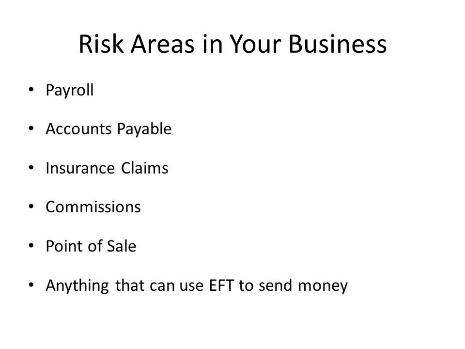 Risk Areas in Your Business Payroll Accounts Payable Insurance Claims Commissions Point of Sale Anything that can use EFT to send money
