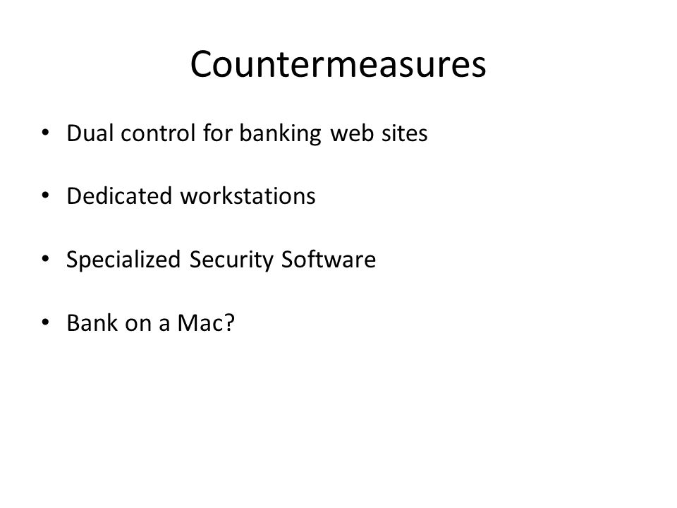 Countermeasures Dual control for banking web sites Dedicated workstations Specialized Security Software Bank on a Mac?
