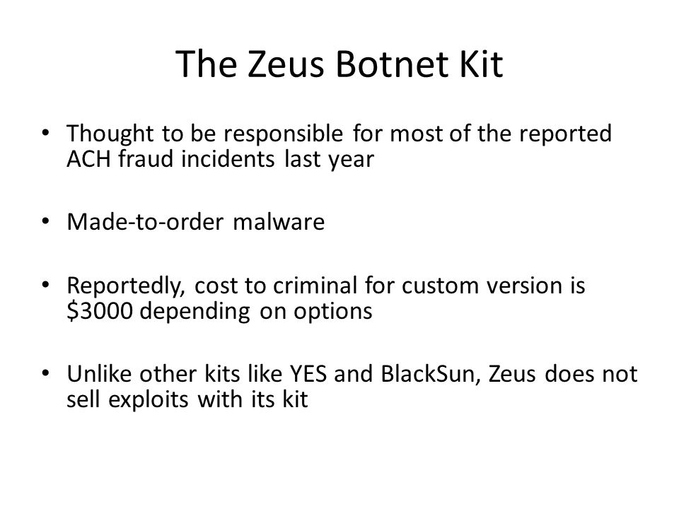 The Zeus Botnet Kit Thought to be responsible for most of the reported ACH fraud incidents last year Made-to-order malware Reportedly, cost to criminal for custom version is $3000 depending on options Unlike other kits like YES and BlackSun, Zeus does not sell exploits with its kit