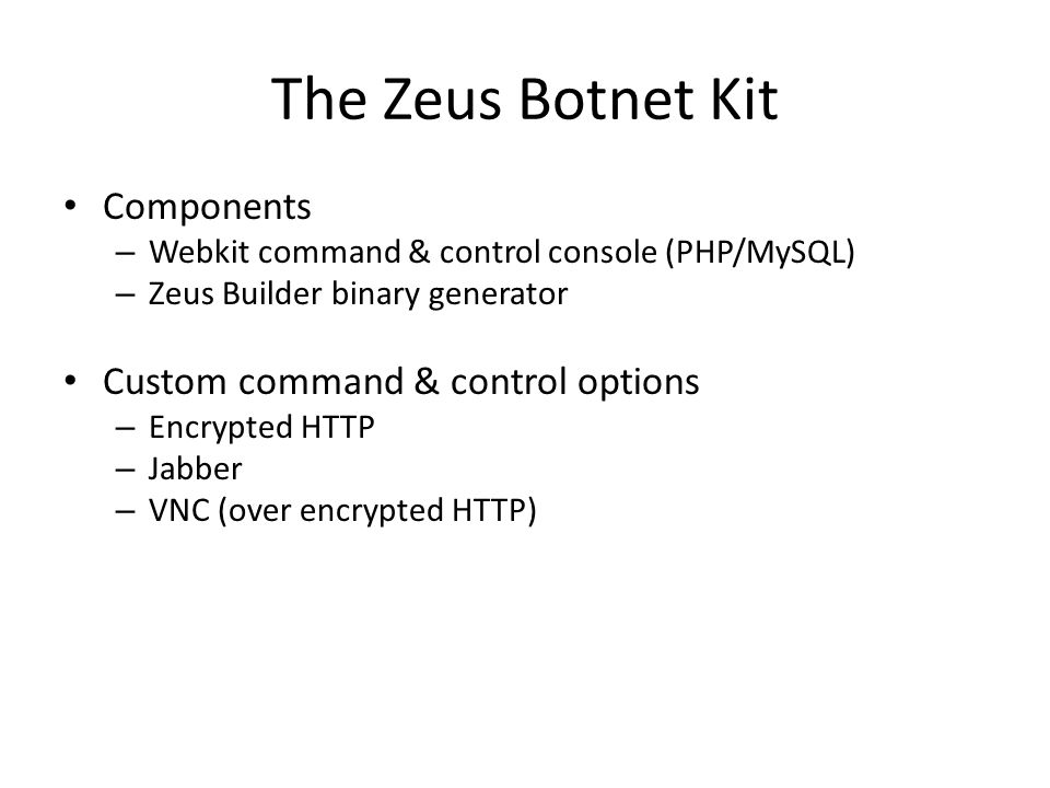The Zeus Botnet Kit Components – Webkit command & control console (PHP/MySQL) – Zeus Builder binary generator Custom command & control options – Encrypted HTTP – Jabber – VNC (over encrypted HTTP)